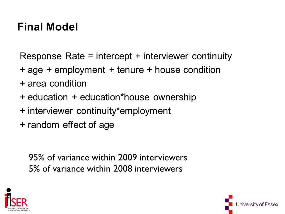 Final Model Response Rate = intercept + interviewer continuity + age + employment + tenure + house condition + area condition + education + education*house ownership + interviewer continuity*employment + random effect of age 95% of variance within 2009 interviewers 5% of variance within 2008 interviewers