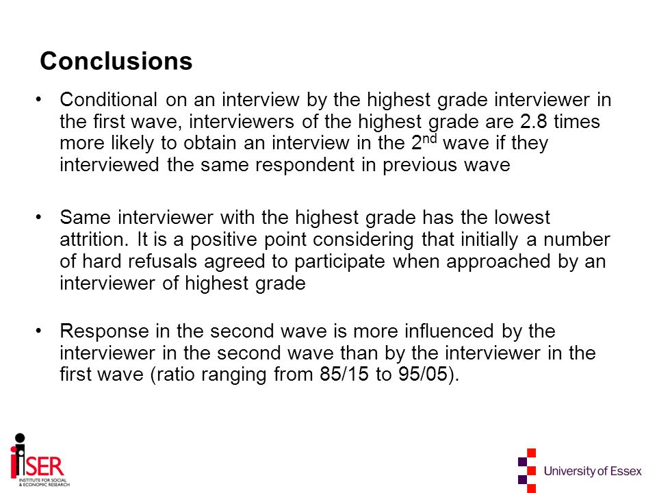 Conclusions Conditional on an interview by the highest grade interviewer in the first wave, interviewers of the highest grade are 2.8 times more likely to obtain an interview in the 2 nd wave if they interviewed the same respondent in previous wave Same interviewer with the highest grade has the lowest attrition.