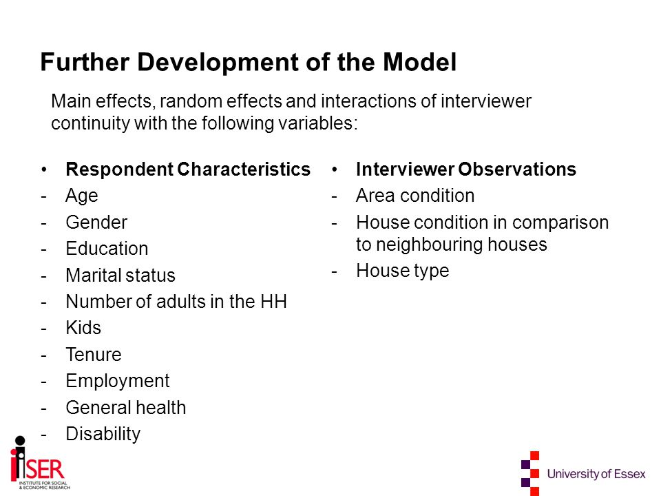 Further Development of the Model Respondent Characteristics -Age -Gender -Education -Marital status -Number of adults in the HH -Kids -Tenure -Employment -General health -Disability Interviewer Observations -Area condition -House condition in comparison to neighbouring houses -House type Main effects, random effects and interactions of interviewer continuity with the following variables: