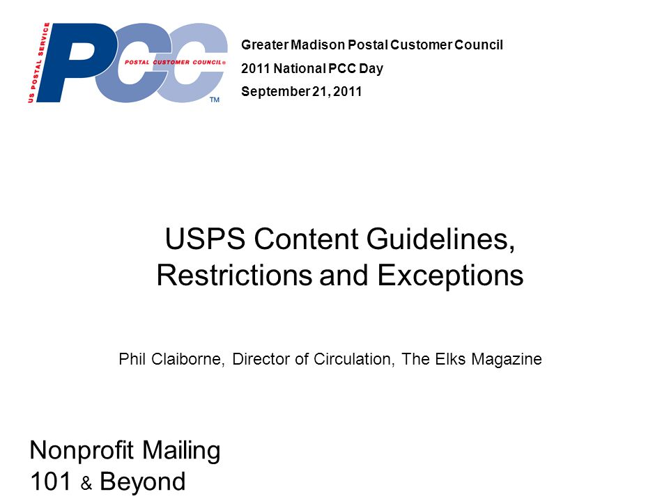 Nonprofit Mailing 101 & Beyond USPS Content Guidelines, Restrictions and Exceptions Greater Madison Postal Customer Council 2011 National PCC Day September 21, 2011 Phil Claiborne, Director of Circulation, The Elks Magazine