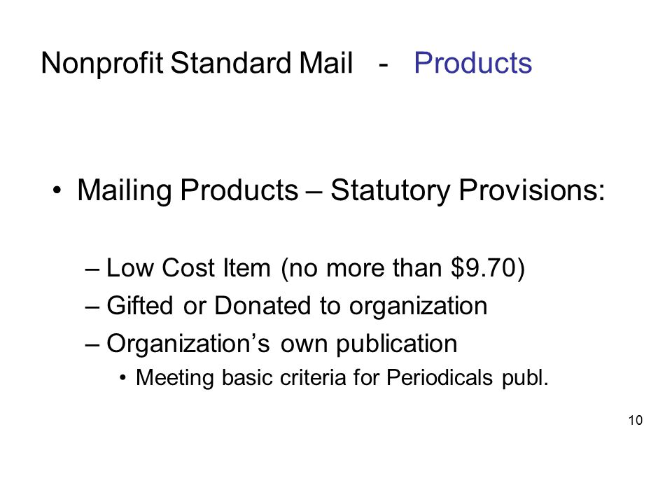 Nonprofit Standard Mail - Products Mailing Products – Statutory Provisions: –Low Cost Item (no more than $9.70) –Gifted or Donated to organization –Organization's own publication Meeting basic criteria for Periodicals publ.