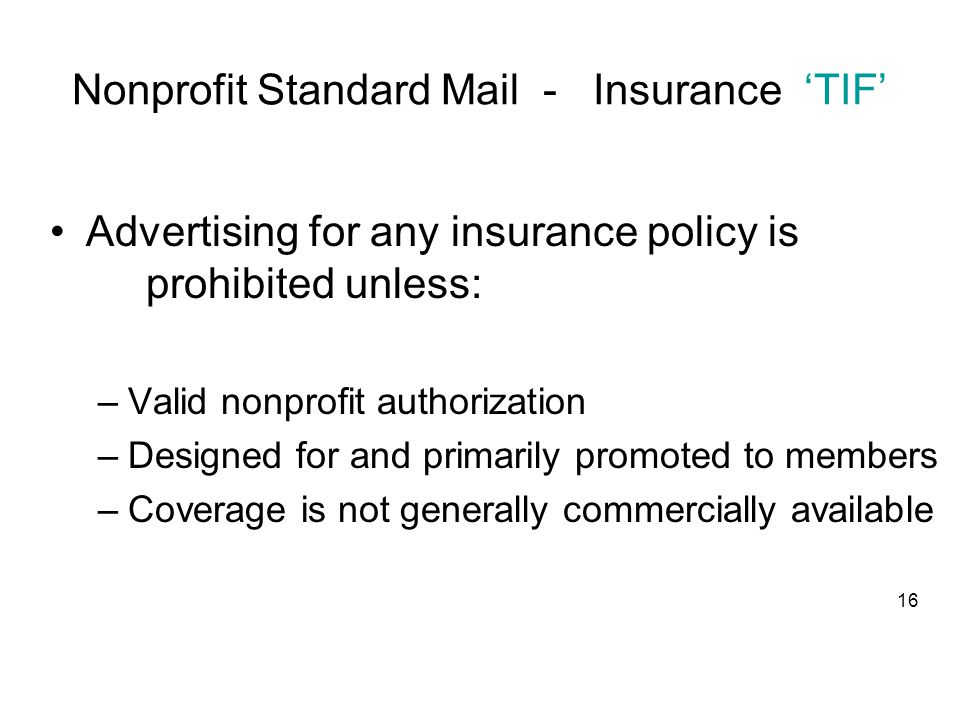 Nonprofit Standard Mail - Insurance 'TIF' Advertising for any insurance policy is prohibited unless: –Valid nonprofit authorization –Designed for and primarily promoted to members –Coverage is not generally commercially available 16