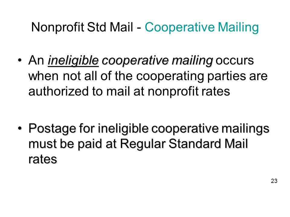 Nonprofit Std Mail - Cooperative Mailing ineligible cooperative mailingAn ineligible cooperative mailing occurs when not all of the cooperating parties are authorized to mail at nonprofit rates Postage for ineligible cooperative mailings must be paid at Regular Standard Mail ratesPostage for ineligible cooperative mailings must be paid at Regular Standard Mail rates 23