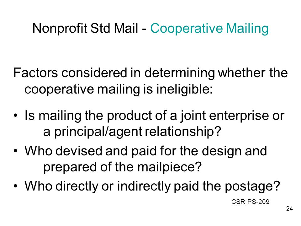 Nonprofit Std Mail - Cooperative Mailing Factors considered in determining whether the cooperative mailing is ineligible: Is mailing the product of a joint enterprise or a principal/agent relationship.