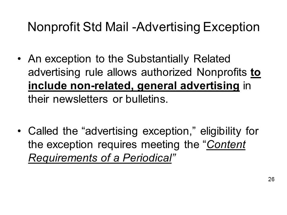 Nonprofit Std Mail -Advertising Exception An exception to the Substantially Related advertising rule allows authorized Nonprofits to include non-related, general advertising in their newsletters or bulletins.