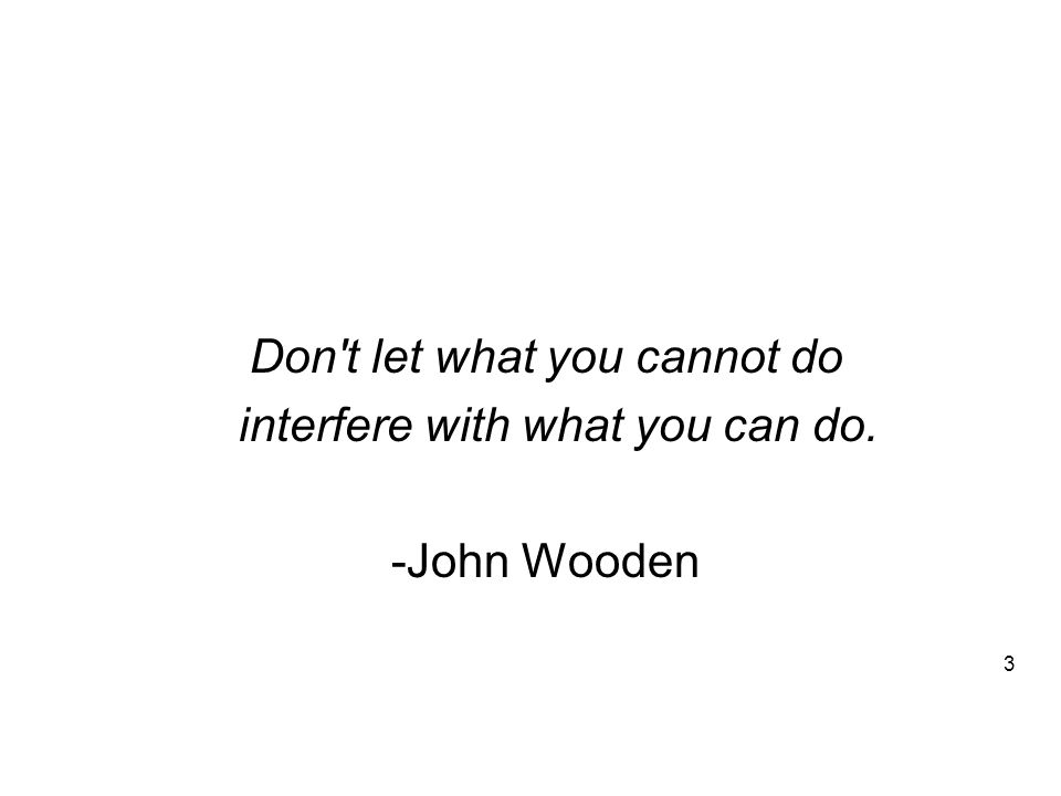 Don t let what you cannot do interfere with what you can do. -John Wooden 3