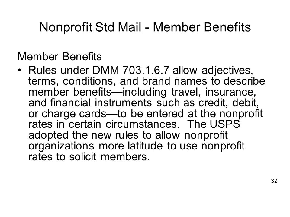 Nonprofit Std Mail - Member Benefits Member Benefits Rules under DMM 703.1.6.7 allow adjectives, terms, conditions, and brand names to describe member benefits—including travel, insurance, and financial instruments such as credit, debit, or charge cards—to be entered at the nonprofit rates in certain circumstances.
