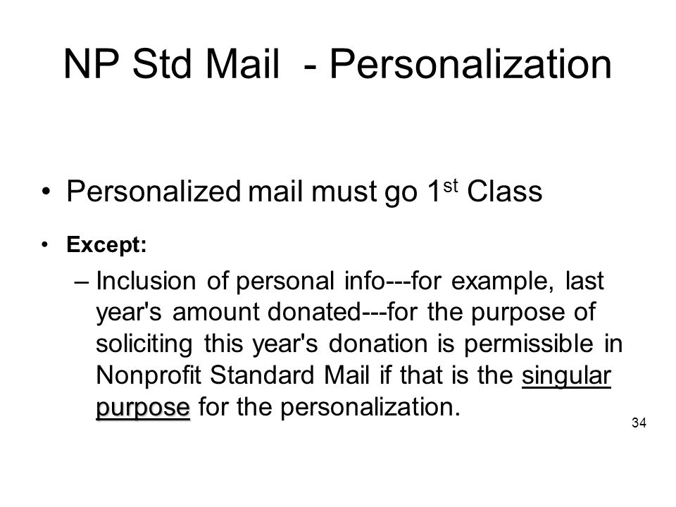 NP Std Mail - Personalization Personalized mail must go 1 st Class Except: purpose –Inclusion of personal info---for example, last year s amount donated---for the purpose of soliciting this year s donation is permissible in Nonprofit Standard Mail if that is the singular purpose for the personalization.