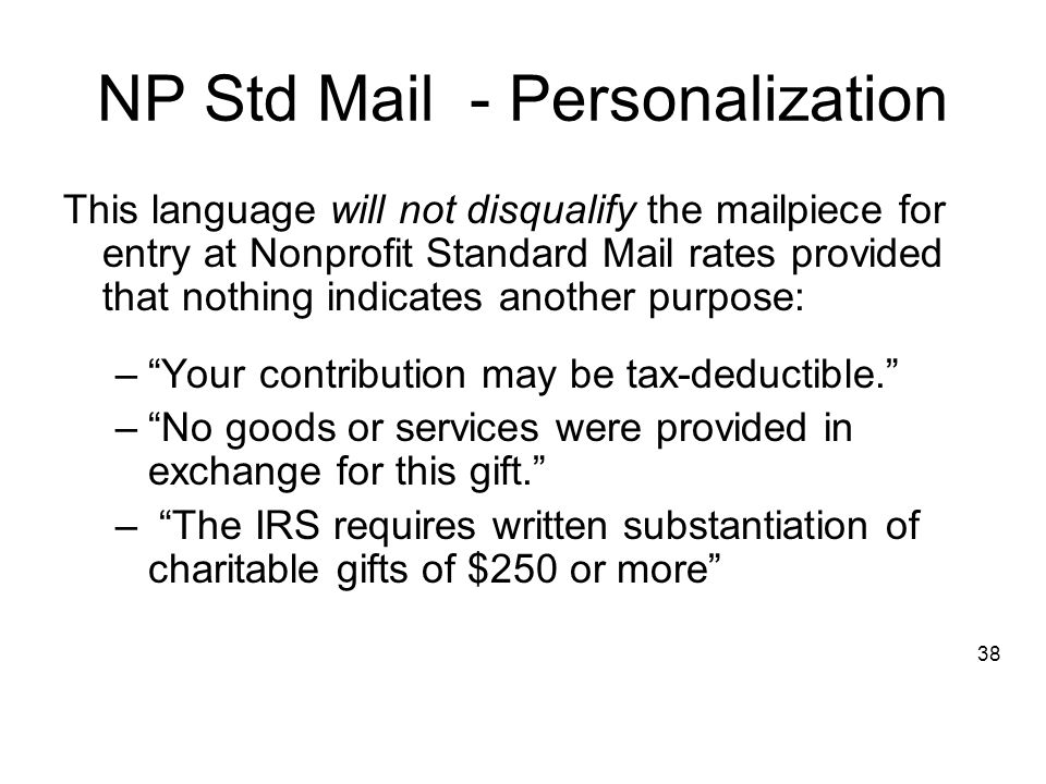 NP Std Mail - Personalization This language will not disqualify the mailpiece for entry at Nonprofit Standard Mail rates provided that nothing indicates another purpose: – Your contribution may be tax-deductible. – No goods or services were provided in exchange for this gift. – The IRS requires written substantiation of charitable gifts of $250 or more 38