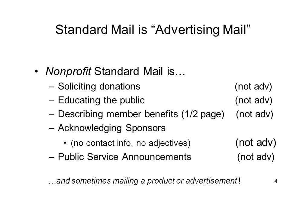 Standard Mail is Advertising Mail Nonprofit Standard Mail is… –Soliciting donations (not adv) –Educating the public (not adv) –Describing member benefits (1/2 page) (not adv) –Acknowledging Sponsors (no contact info, no adjectives) (not adv) –Public Service Announcements (not adv) …and sometimes mailing a product or advertisement .