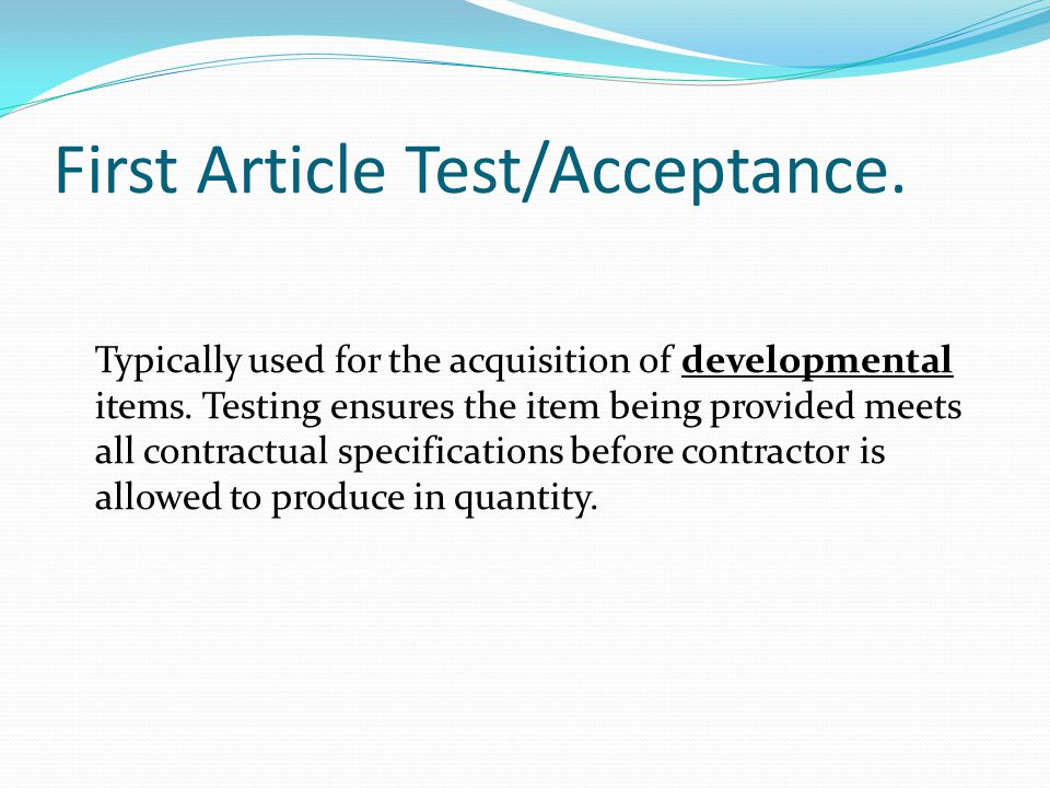 First Article Test/Acceptance. Typically used for the acquisition of developmental items. Testing ensures the item being provided meets all contractua