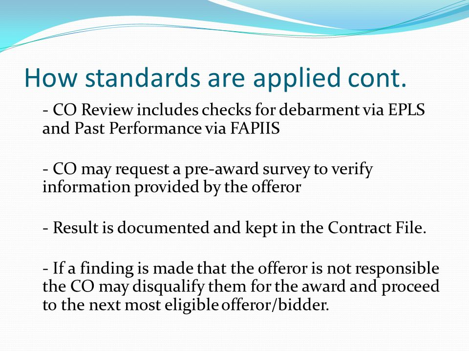 How standards are applied cont. - CO Review includes checks for debarment via EPLS and Past Performance via FAPIIS - CO may request a pre-award survey