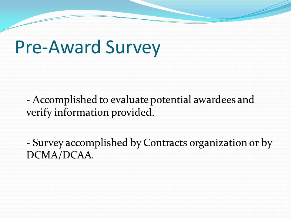 Pre-Award Survey - Accomplished to evaluate potential awardees and verify information provided.