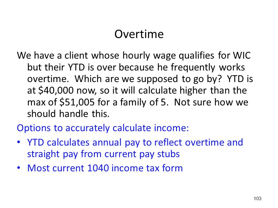 103 Overtime We have a client whose hourly wage qualifies for WIC but their YTD is over because he frequently works overtime. Which are we supposed to