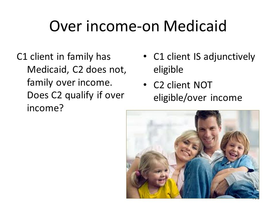108 Over income-on Medicaid C1 client in family has Medicaid, C2 does not, family over income. Does C2 qualify if over income? C1 client IS adjunctive