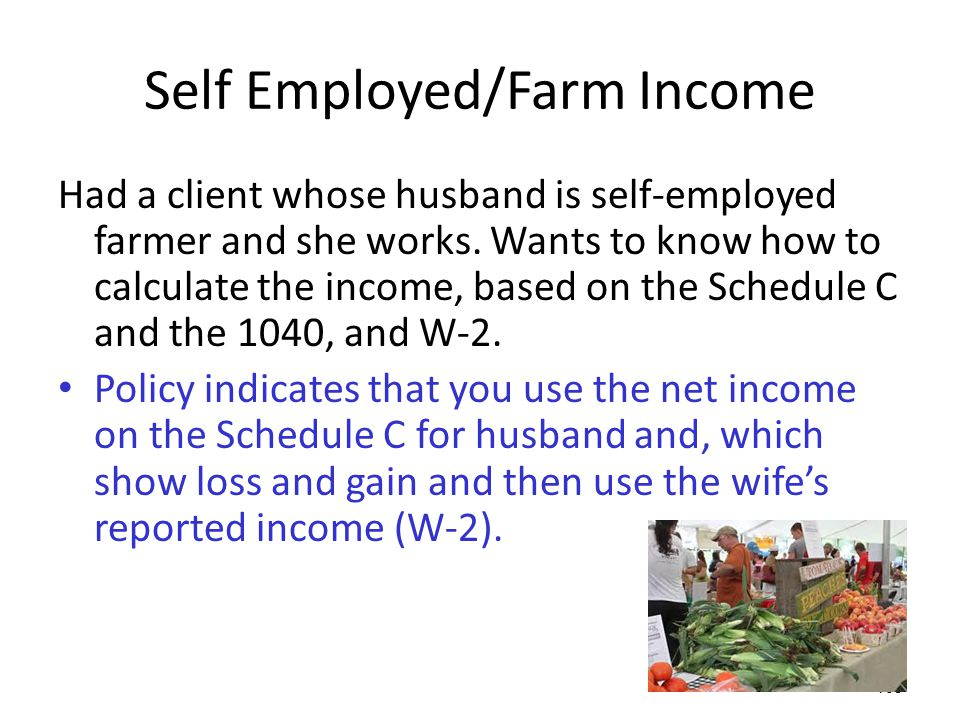 109 Self Employed/Farm Income Had a client whose husband is self-employed farmer and she works. Wants to know how to calculate the income, based on th