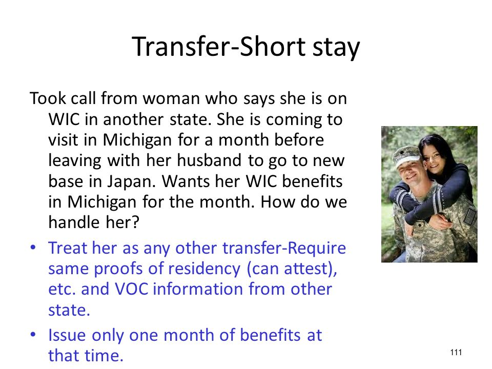 111 Transfer-Short stay Took call from woman who says she is on WIC in another state. She is coming to visit in Michigan for a month before leaving wi