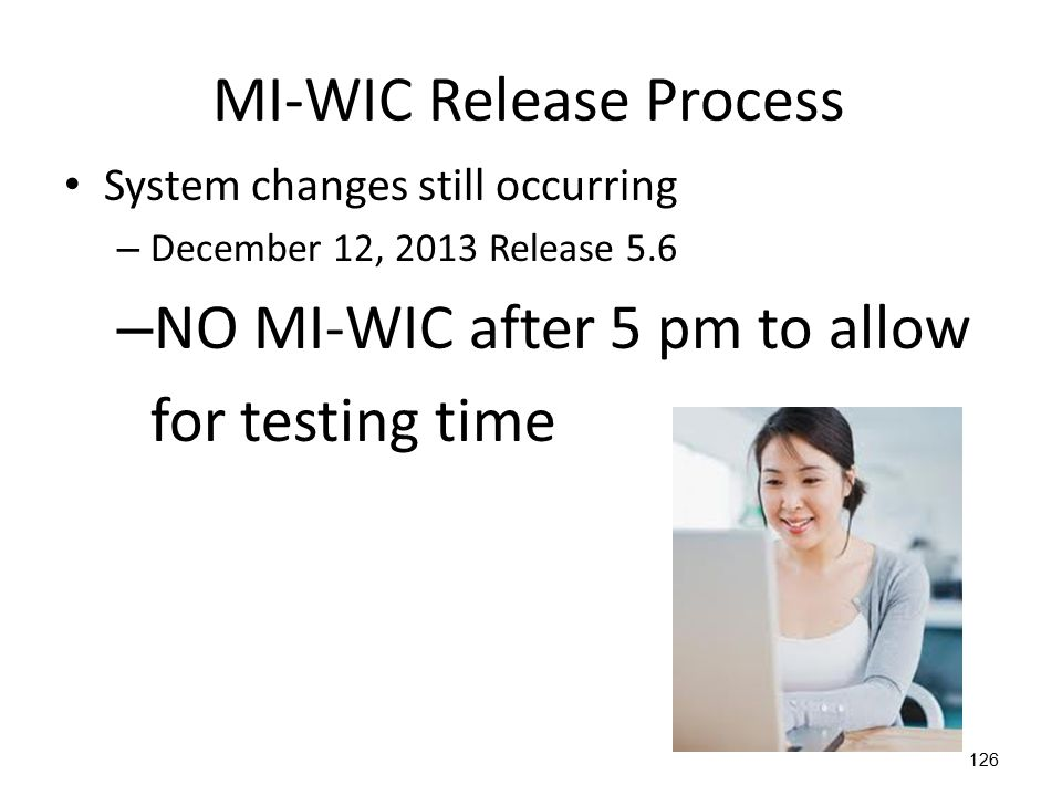 126 MI-WIC Release Process System changes still occurring – December 12, 2013 Release 5.6 – NO MI-WIC after 5 pm to allow for testing time