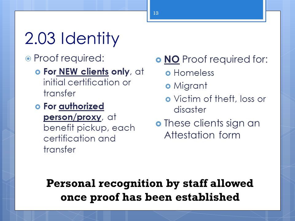 2.03 Identity 13  Proof required:  For NEW clients only, at initial certification or transfer  For authorized person/proxy, at benefit pickup, each