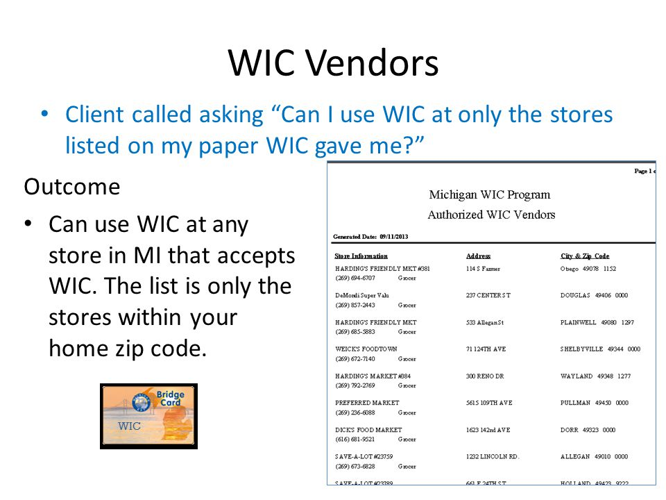 """WIC Vendors Client called asking """"Can I use WIC at only the stores listed on my paper WIC gave me?"""" Outcome Can use WIC at any store in MI that accept"""