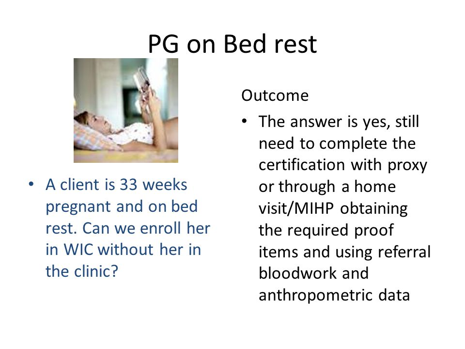 PG on Bed rest A client is 33 weeks pregnant and on bed rest. Can we enroll her in WIC without her in the clinic? Outcome The answer is yes, still nee