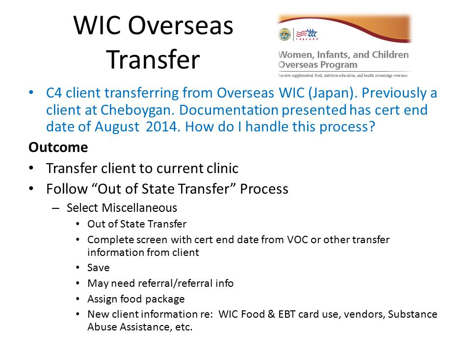 WIC Overseas Transfer C4 client transferring from Overseas WIC (Japan). Previously a client at Cheboygan. Documentation presented has cert end date of