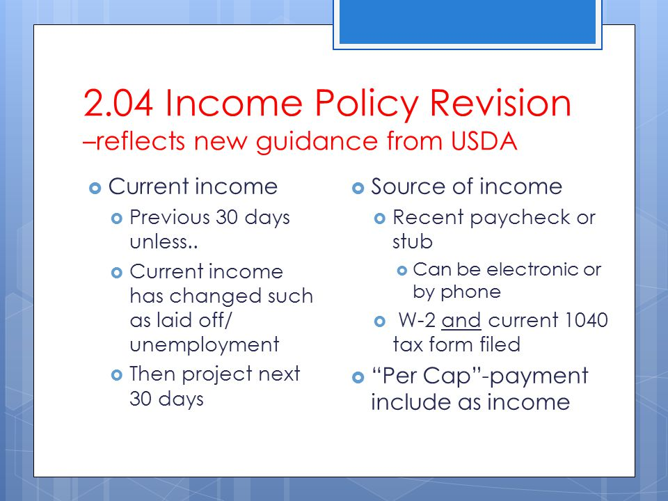 2.04 Income Policy Revision –reflects new guidance from USDA  Current income  Previous 30 days unless..  Current income has changed such as laid of