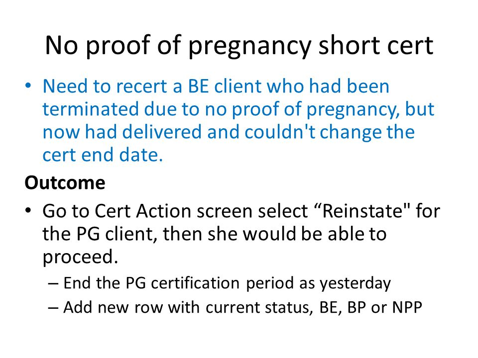 No proof of pregnancy short cert Need to recert a BE client who had been terminated due to no proof of pregnancy, but now had delivered and couldn't c