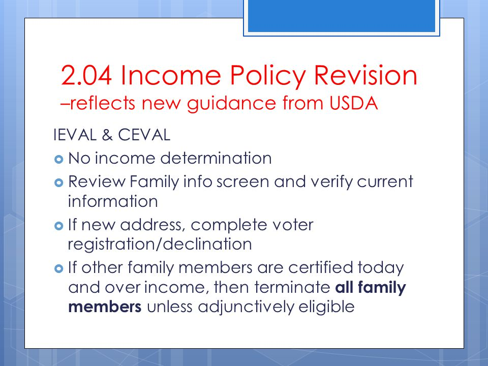 2.04 Income Policy Revision –reflects new guidance from USDA IEVAL & CEVAL  No income determination  Review Family info screen and verify current in