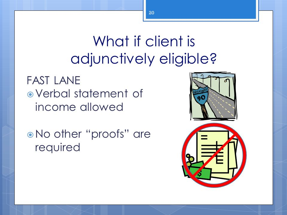"""What if client is adjunctively eligible? 20 FAST LANE  Verbal statement of income allowed  No other """"proofs"""" are required 90"""