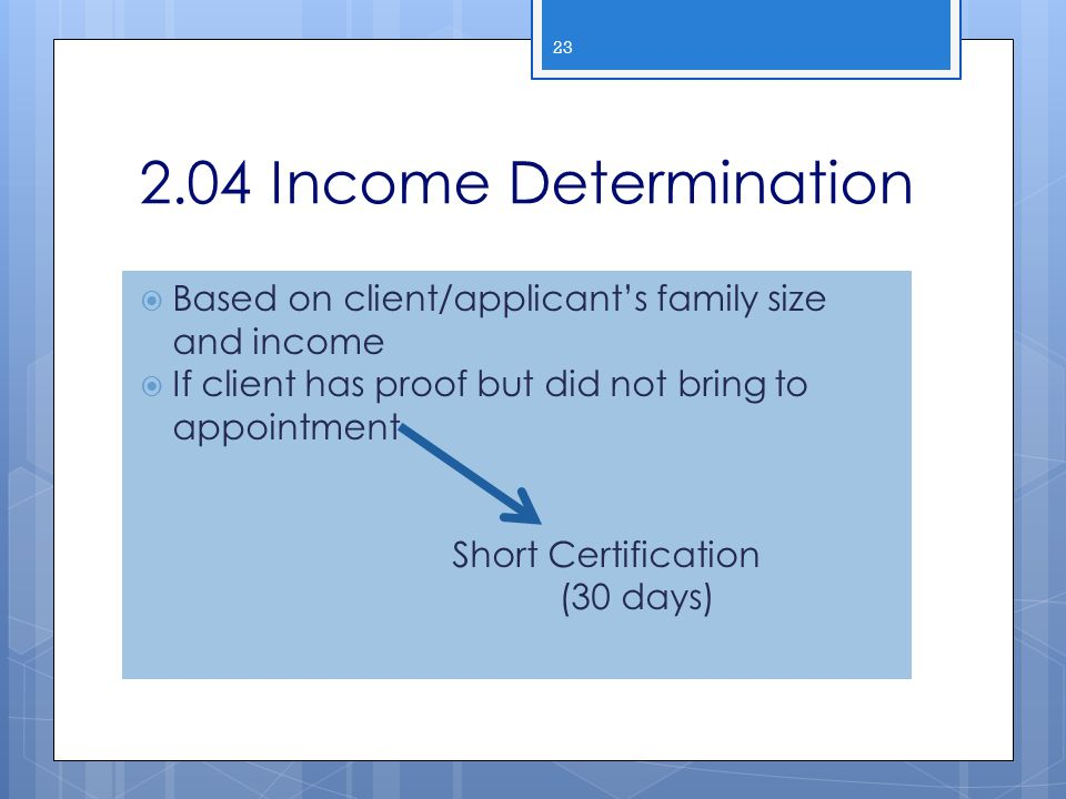 2.04 Income Determination  Based on client/applicant's family size and income  If client has proof but did not bring to appointment Short Certificat