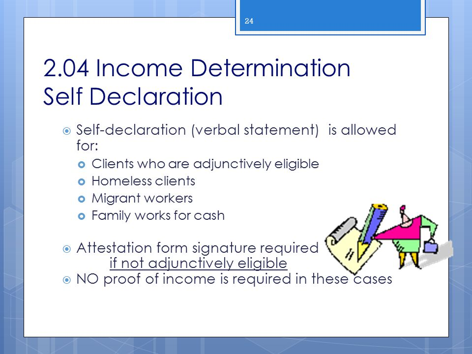 2.04 Income Determination Self Declaration  Self-declaration (verbal statement) is allowed for:  Clients who are adjunctively eligible  Homeless cl