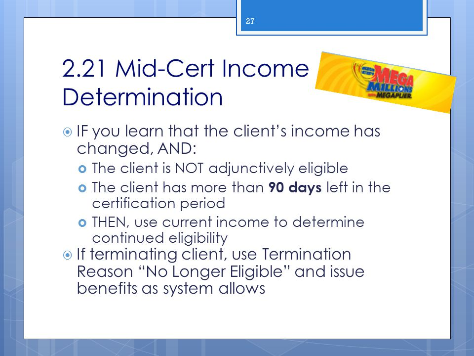 2.21 Mid-Cert Income Determination  IF you learn that the client's income has changed, AND:  The client is NOT adjunctively eligible  The client ha
