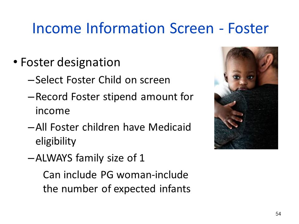 Income Information Screen - Foster Foster designation – Select Foster Child on screen – Record Foster stipend amount for income – All Foster children