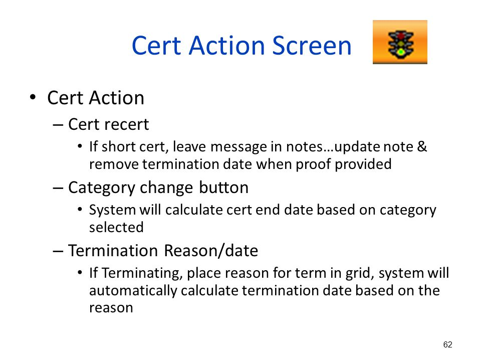 Cert Action Screen Cert Action – Cert recert If short cert, leave message in notes…update note & remove termination date when proof provided – Categor