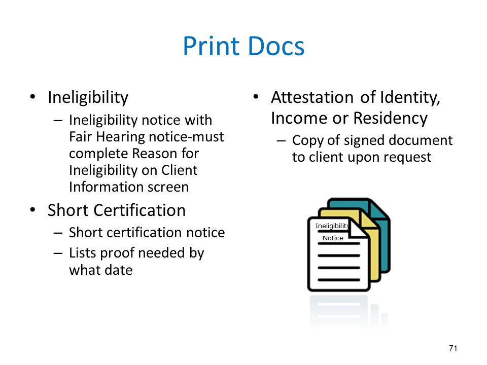 71 Print Docs Ineligibility – Ineligibility notice with Fair Hearing notice-must complete Reason for Ineligibility on Client Information screen Short