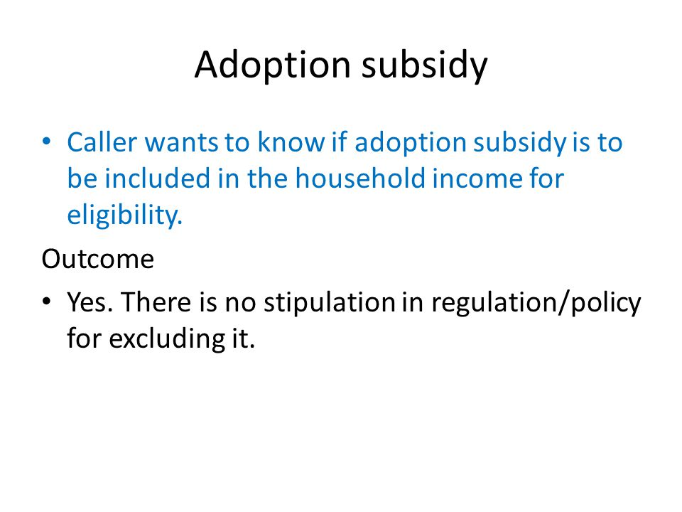 Adoption subsidy Caller wants to know if adoption subsidy is to be included in the household income for eligibility. Outcome Yes. There is no stipulat