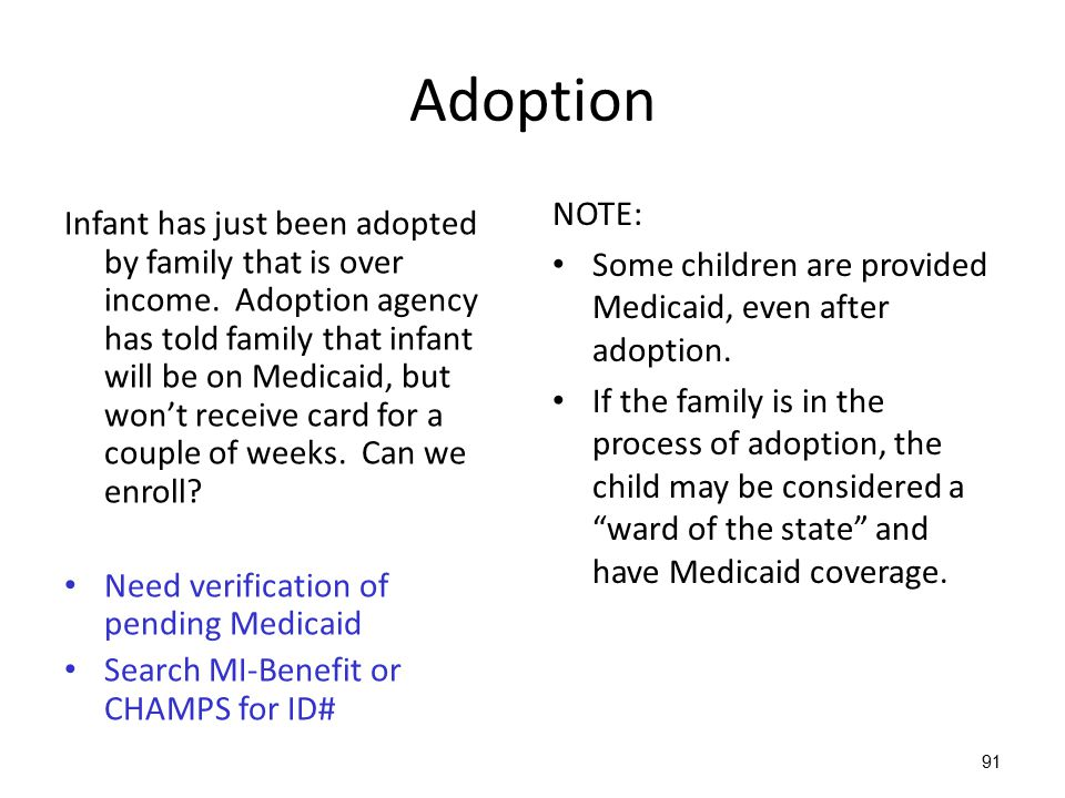 91 Adoption Infant has just been adopted by family that is over income. Adoption agency has told family that infant will be on Medicaid, but won't rec