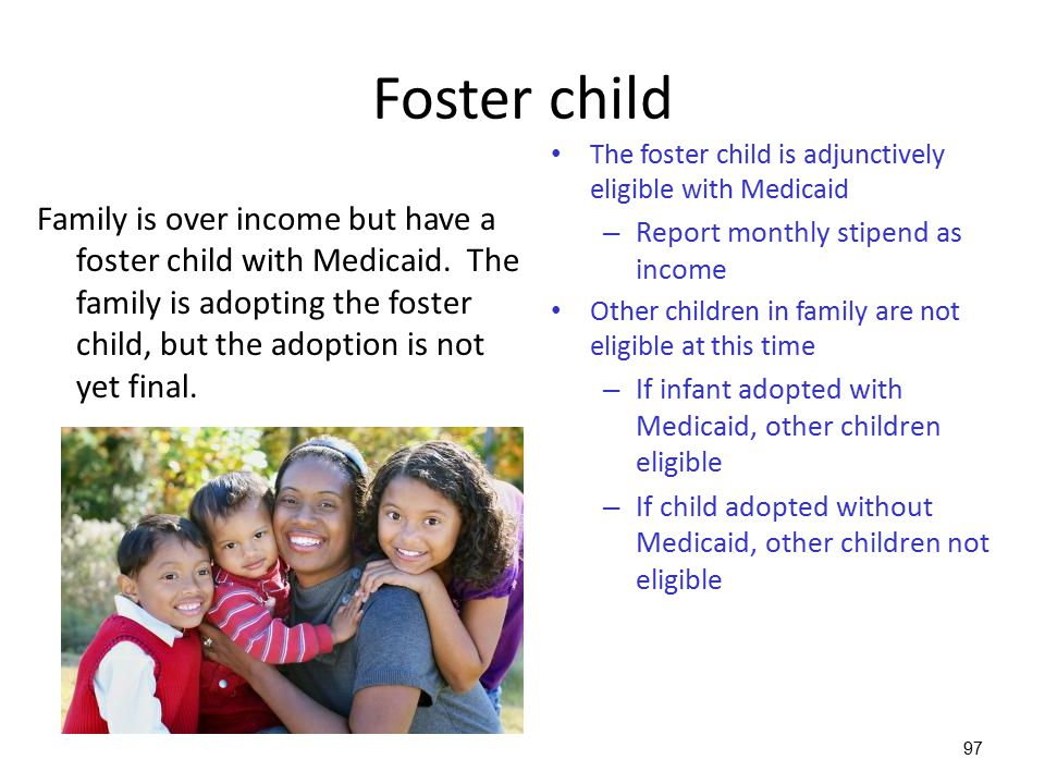 97 Foster child Family is over income but have a foster child with Medicaid. The family is adopting the foster child, but the adoption is not yet fina