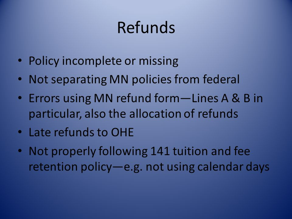 Refunds Policy incomplete or missing Not separating MN policies from federal Errors using MN refund form—Lines A & B in particular, also the allocation of refunds Late refunds to OHE Not properly following 141 tuition and fee retention policy—e.g.
