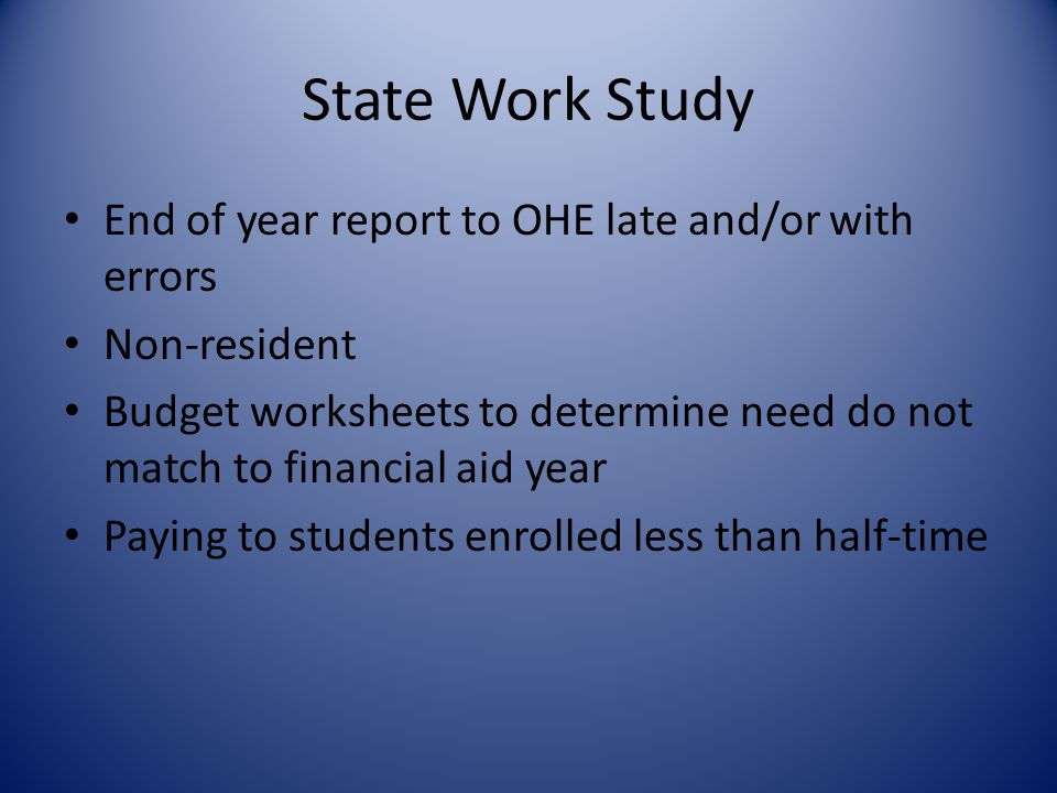 State Work Study End of year report to OHE late and/or with errors Non-resident Budget worksheets to determine need do not match to financial aid year Paying to students enrolled less than half-time