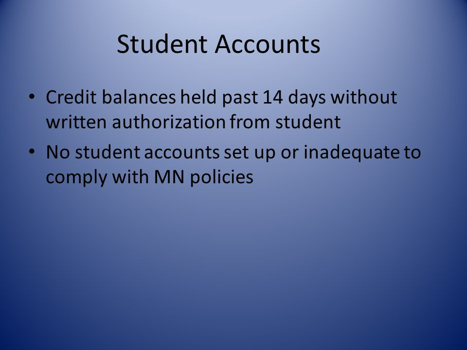 Student Accounts Credit balances held past 14 days without written authorization from student No student accounts set up or inadequate to comply with MN policies