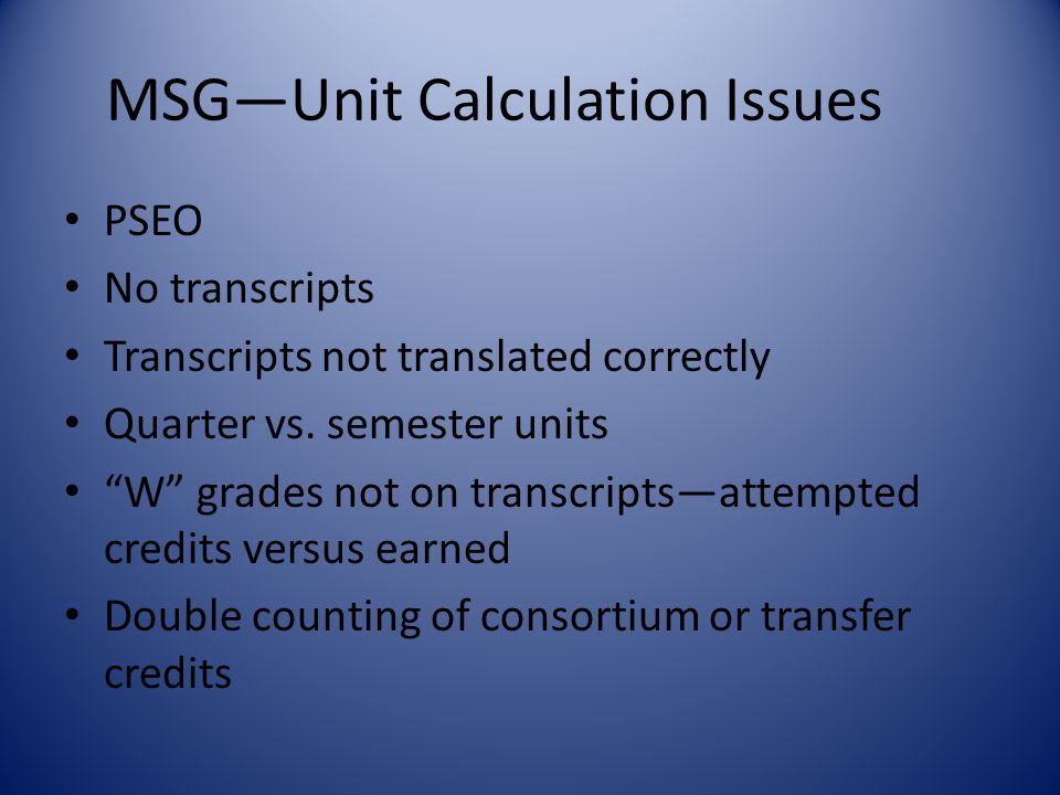 MSG—Unit Calculation Issues PSEO No transcripts Transcripts not translated correctly Quarter vs.