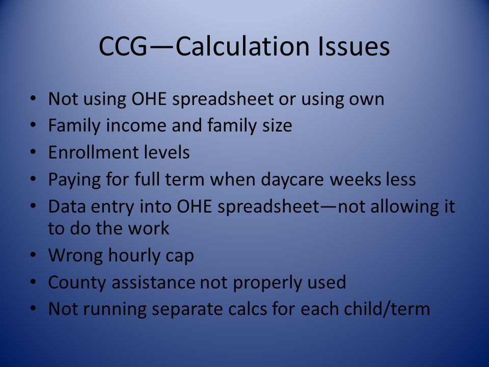CCG—Calculation Issues Not using OHE spreadsheet or using own Family income and family size Enrollment levels Paying for full term when daycare weeks less Data entry into OHE spreadsheet—not allowing it to do the work Wrong hourly cap County assistance not properly used Not running separate calcs for each child/term