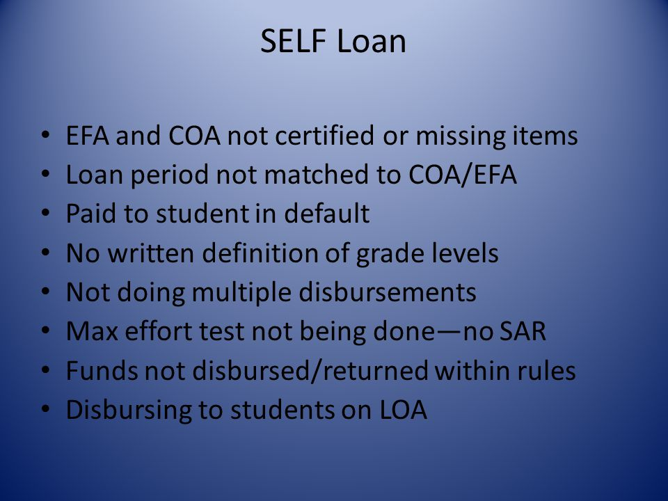 SELF Loan EFA and COA not certified or missing items Loan period not matched to COA/EFA Paid to student in default No written definition of grade levels Not doing multiple disbursements Max effort test not being done—no SAR Funds not disbursed/returned within rules Disbursing to students on LOA