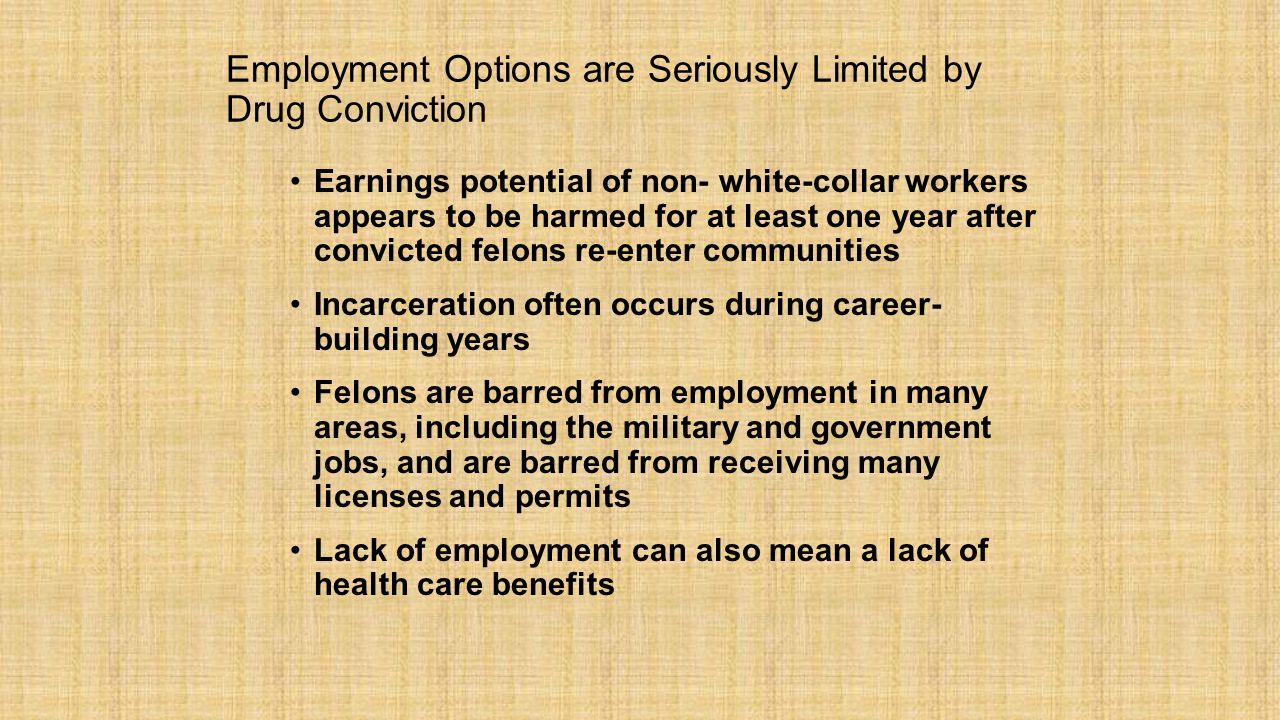 Employment Options are Seriously Limited by Drug Conviction Earnings potential of non- white-collar workers appears to be harmed for at least one year