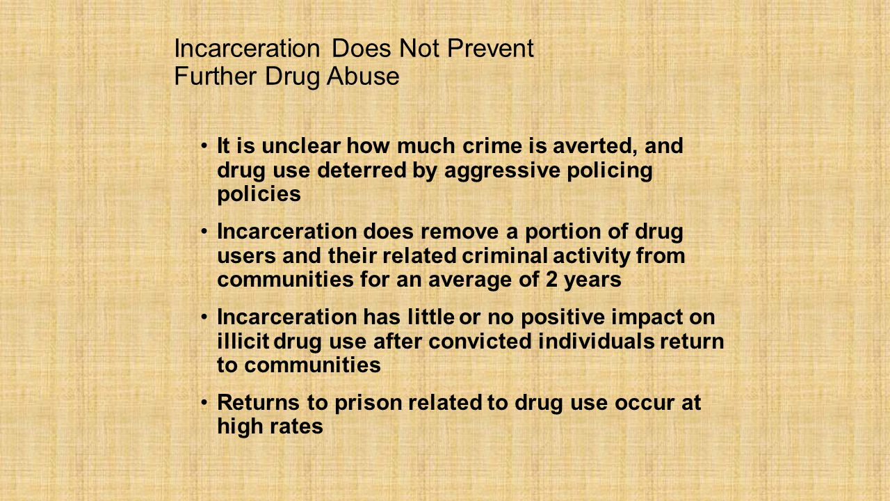 Incarceration Does Not Prevent Further Drug Abuse It is unclear how much crime is averted, and drug use deterred by aggressive policing policies Incarceration does remove a portion of drug users and their related criminal activity from communities for an average of 2 years Incarceration has little or no positive impact on illicit drug use after convicted individuals return to communities Returns to prison related to drug use occur at high rates