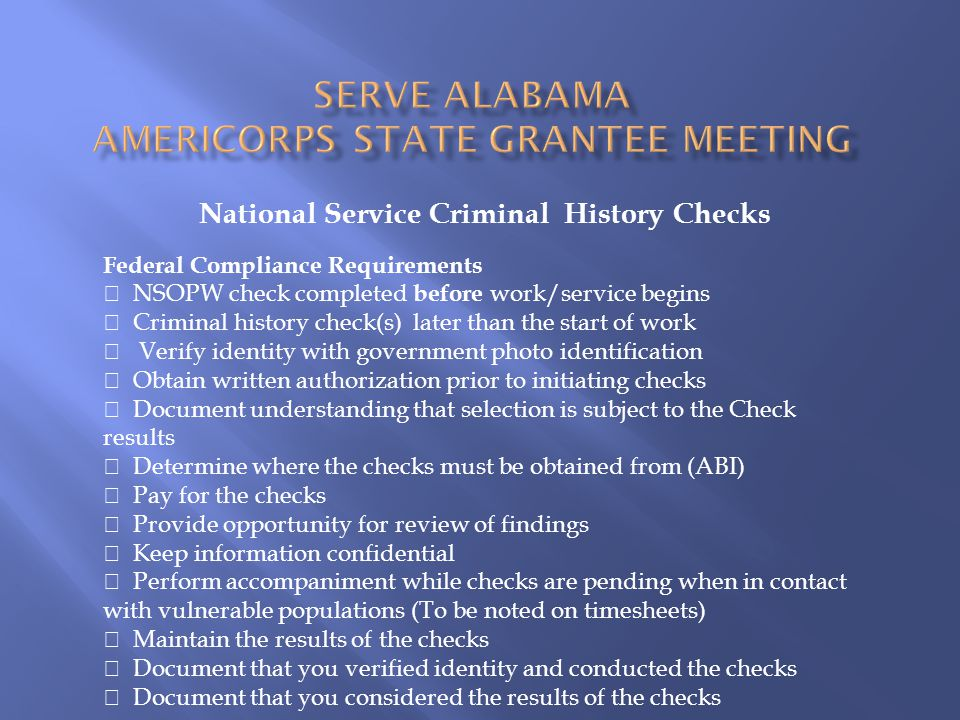 National Service Criminal History Checks Federal Compliance Requirements  NSOPW check completed before work/service begins  Criminal history check(s) later than the start of work  Verify identity with government photo identification  Obtain written authorization prior to initiating checks  Document understanding that selection is subject to the Check results  Determine where the checks must be obtained from (ABI)  Pay for the checks  Provide opportunity for review of findings  Keep information confidential  Perform accompaniment while checks are pending when in contact with vulnerable populations (To be noted on timesheets)  Maintain the results of the checks  Document that you verified identity and conducted the checks  Document that you considered the results of the checks