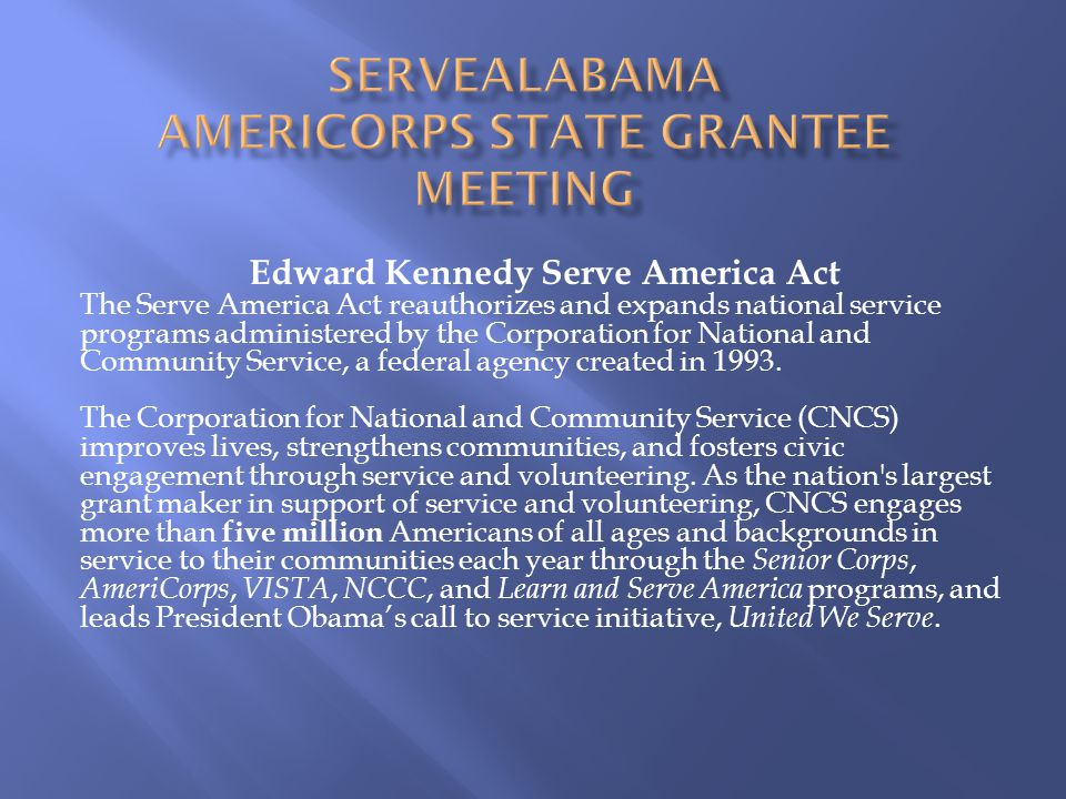 Edward Kennedy Serve America Act The Serve America Act reauthorizes and expands national service programs administered by the Corporation for National and Community Service, a federal agency created in 1993.