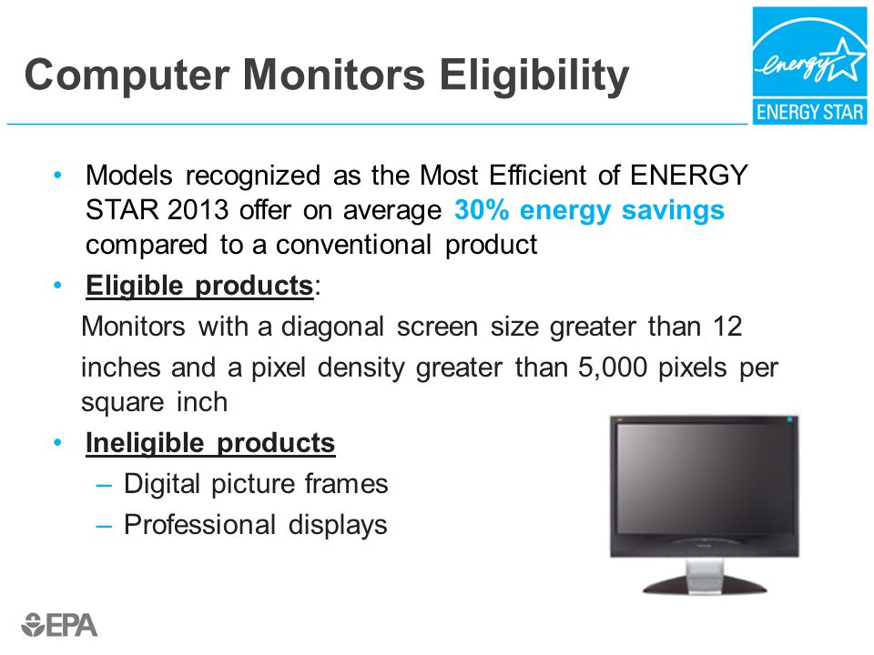 Computer Monitors Eligibility Models recognized as the Most Efficient of ENERGY STAR 2013 offer on average 30% energy savings compared to a conventional product Eligible products: Monitors with a diagonal screen size greater than 12 inches and a pixel density greater than 5,000 pixels per square inch Ineligible products –Digital picture frames –Professional displays